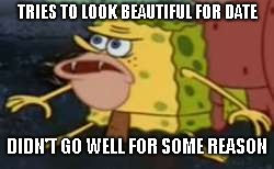 Spongegar | TRIES TO LOOK BEAUTIFUL FOR DATE DIDN'T GO WELL FOR SOME REASON | image tagged in memes,spongegar | made w/ Imgflip meme maker