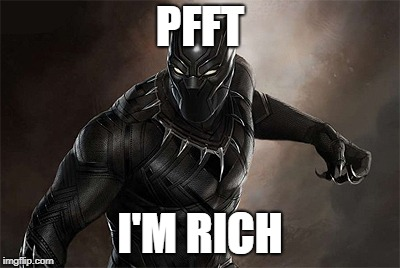 PFFT I'M RICH | image tagged in black panther | made w/ Imgflip meme maker