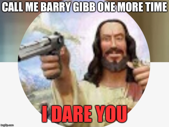 CALL ME BARRY GIBB ONE MORE TIME I DARE YOU | image tagged in jesus christ,jesus,angry jesus,shoot,i dare you,barry | made w/ Imgflip meme maker