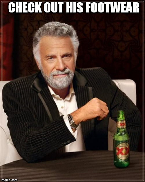 The Most Interesting Man In The World Meme | CHECK OUT HIS FOOTWEAR | image tagged in memes,the most interesting man in the world | made w/ Imgflip meme maker