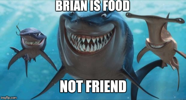 Finding Nemo Sharks | BRIAN IS FOOD NOT FRIEND | image tagged in finding nemo sharks | made w/ Imgflip meme maker