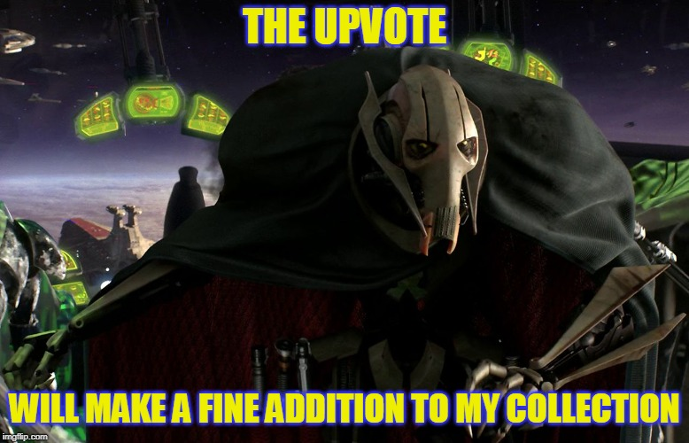 Grievous a fine addition to my collection | THE UPVOTE WILL MAKE A FINE ADDITION TO MY COLLECTION | image tagged in grievous a fine addition to my collection | made w/ Imgflip meme maker