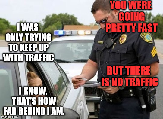 Some excuses work better than others. | YOU WERE GOING PRETTY FAST I KNOW, THAT'S HOW FAR BEHIND I AM. I WAS ONLY TRYING TO KEEP UP WITH TRAFFIC BUT THERE IS NO TRAFFIC | image tagged in traffic cop | made w/ Imgflip meme maker