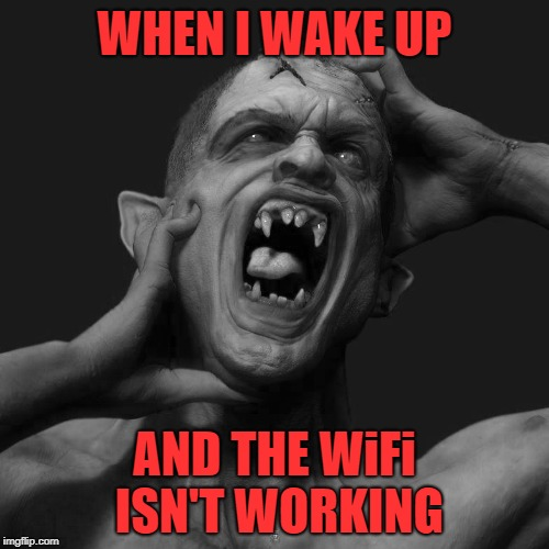 Bad morning |  WHEN I WAKE UP; AND THE WiFi ISN'T WORKING | image tagged in memes,funny memes,wifi,internet,addict,meme addict | made w/ Imgflip meme maker