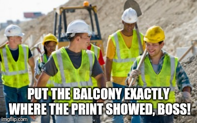 PUT THE BALCONY EXACTLY WHERE THE PRINT SHOWED, BOSS! | image tagged in construction worker | made w/ Imgflip meme maker