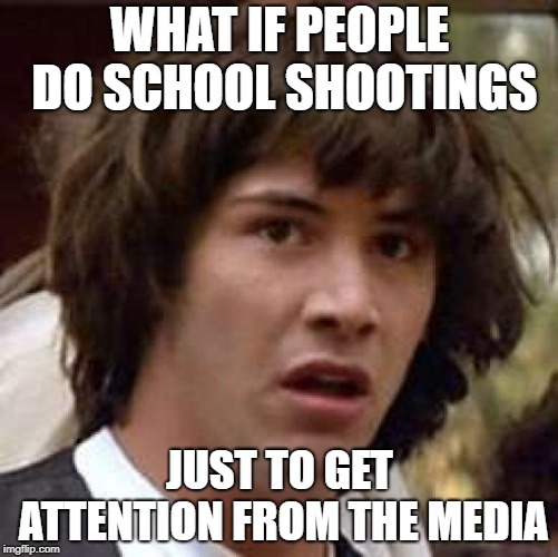 Conspiracy Keanu Meme | WHAT IF PEOPLE DO SCHOOL SHOOTINGS JUST TO GET ATTENTION FROM THE MEDIA | image tagged in memes,conspiracy keanu,school shooting,media,mass shooting | made w/ Imgflip meme maker