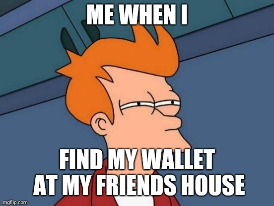 Futurama Fry Meme | ME WHEN I FIND MY WALLET AT MY FRIENDS HOUSE | image tagged in memes,futurama fry | made w/ Imgflip meme maker