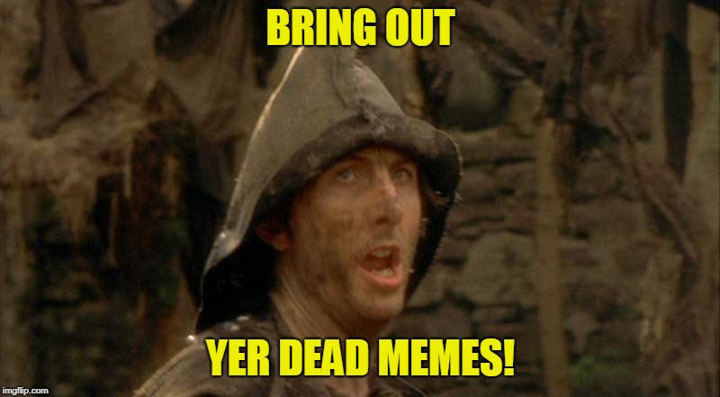 BRING OUT YER DEAD MEMES! | made w/ Imgflip meme maker