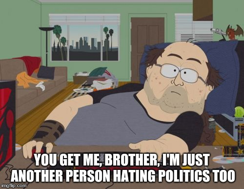 RPG Fan Meme | YOU GET ME, BROTHER, I'M JUST ANOTHER PERSON HATING POLITICS TOO | image tagged in memes,rpg fan | made w/ Imgflip meme maker