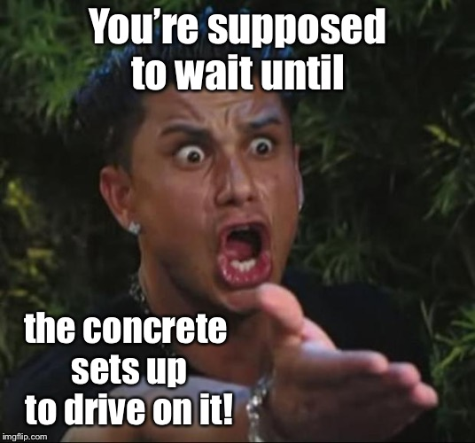 DJ Pauly D Meme | You're supposed to wait until the concrete sets up to drive on it! | image tagged in memes,dj pauly d | made w/ Imgflip meme maker