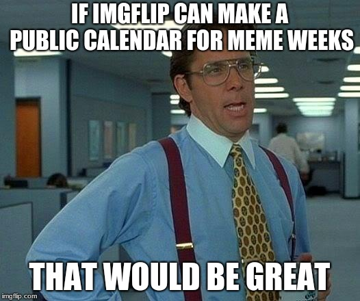 Something needed so we can remember | IF IMGFLIP CAN MAKE A PUBLIC CALENDAR FOR MEME WEEKS THAT WOULD BE GREAT | image tagged in memes,that would be great | made w/ Imgflip meme maker