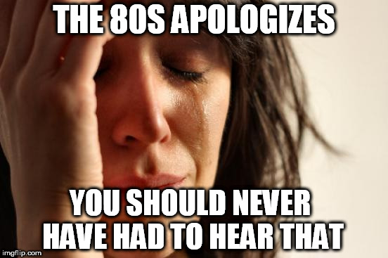 First World Problems Meme | THE 80S APOLOGIZES YOU SHOULD NEVER HAVE HAD TO HEAR THAT | image tagged in memes,first world problems | made w/ Imgflip meme maker