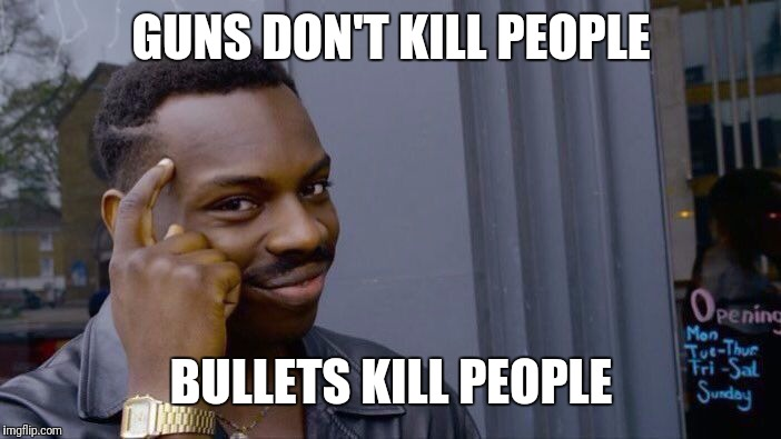 Roll Safe Think About It |  GUNS DON'T KILL PEOPLE; BULLETS KILL PEOPLE | image tagged in memes,roll safe think about it | made w/ Imgflip meme maker
