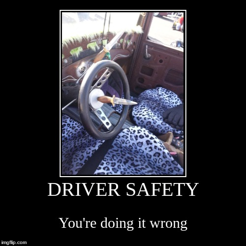 Driver safety | DRIVER SAFETY | You're doing it wrong | image tagged in funny,demotivationals,cars,bad drivers | made w/ Imgflip demotivational maker