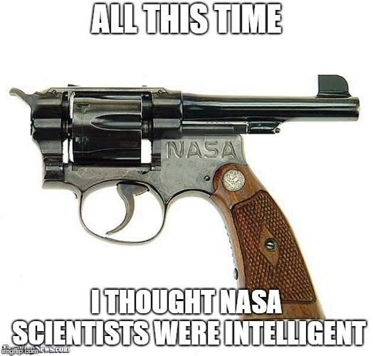 Just use the Russian sawed-offs at this point | ALL THIS TIME I THOUGHT NASA SCIENTISTS WERE INTELLIGENT | image tagged in bad construction week,nasa,guns,engineering,fail | made w/ Imgflip meme maker