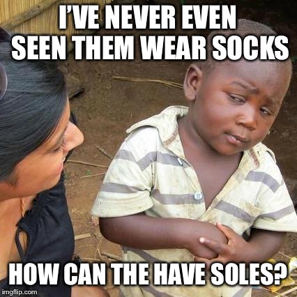 Third World Skeptical Kid Meme | I'VE NEVER EVEN SEEN THEM WEAR SOCKS HOW CAN THE HAVE SOLES? | image tagged in memes,third world skeptical kid | made w/ Imgflip meme maker