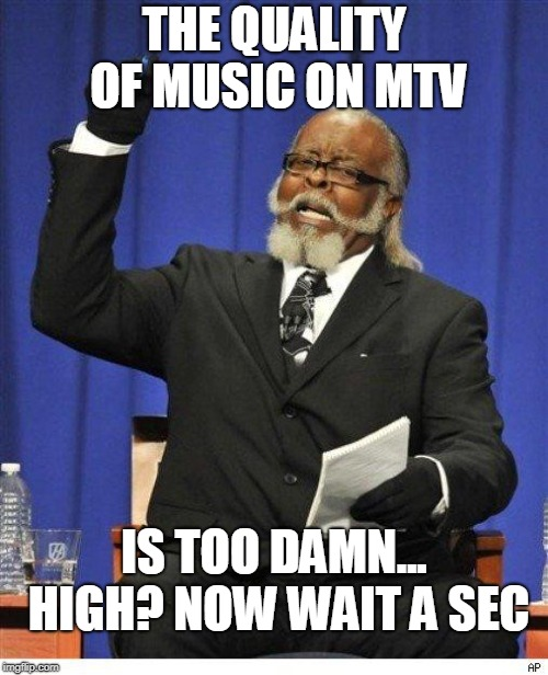 The amount of X is too damn high | THE QUALITY OF MUSIC ON MTV IS TOO DAMN... HIGH? NOW WAIT A SEC | image tagged in the amount of x is too damn high | made w/ Imgflip meme maker