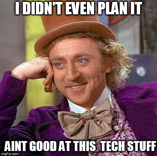 Creepy Condescending Wonka Meme | I DIDN'T EVEN PLAN IT AINT GOOD AT THIS  TECH STUFF | image tagged in memes,creepy condescending wonka | made w/ Imgflip meme maker