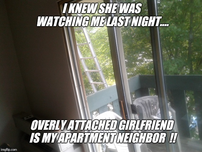 Ever get that feeling  ?? | I KNEW SHE WAS WATCHING ME LAST NIGHT.... OVERLY ATTACHED GIRLFRIEND IS MY APARTMENT NEIGHBOR  !! | image tagged in neighbors,overly attached girlfriend,watch,embarassing,apartment,the view | made w/ Imgflip meme maker