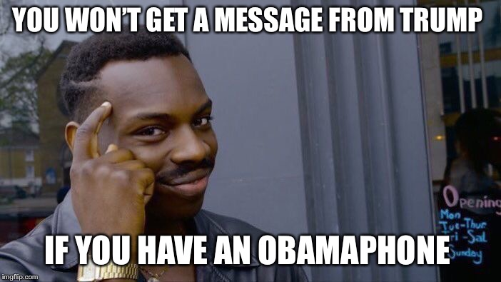 Obamaphones  | YOU WON'T GET A MESSAGE FROM TRUMP IF YOU HAVE AN OBAMAPHONE | image tagged in memes,roll safe think about it | made w/ Imgflip meme maker