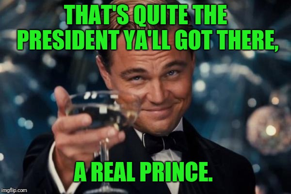 Leonardo Dicaprio Cheers Meme | THAT'S QUITE THE PRESIDENT YA'LL GOT THERE, A REAL PRINCE. | image tagged in memes,leonardo dicaprio cheers | made w/ Imgflip meme maker