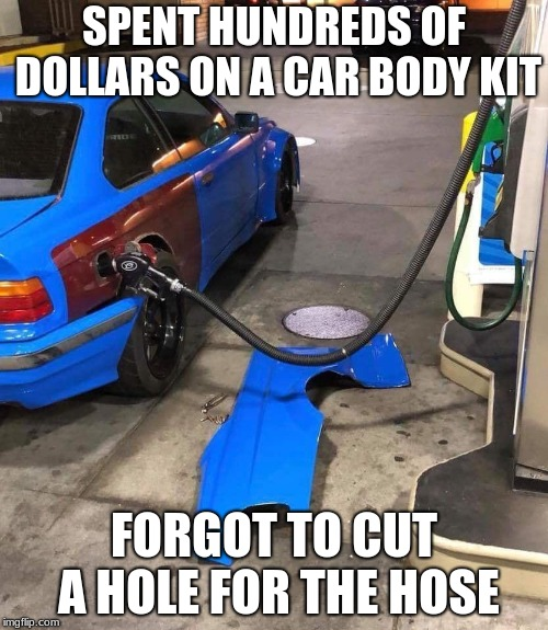 Car body kit fail | SPENT HUNDREDS OF DOLLARS ON A CAR BODY KIT FORGOT TO CUT A HOLE FOR THE HOSE | image tagged in memes,funny memes,fail,cars | made w/ Imgflip meme maker