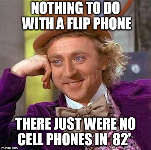 Creepy Condescending Wonka Meme | NOTHING TO DO WITH A FLIP PHONE THERE JUST WERE NO CELL PHONES IN  82' | image tagged in memes,creepy condescending wonka | made w/ Imgflip meme maker
