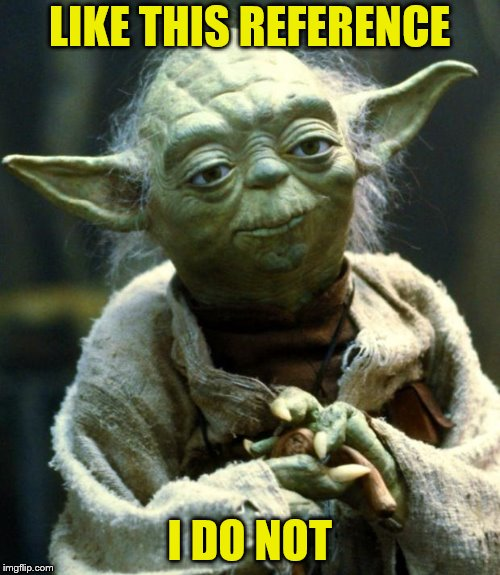 Star Wars Yoda Meme | LIKE THIS REFERENCE I DO NOT | image tagged in memes,star wars yoda | made w/ Imgflip meme maker