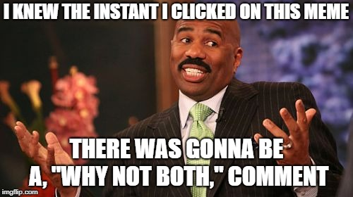 "Steve Harvey Meme | I KNEW THE INSTANT I CLICKED ON THIS MEME THERE WAS GONNA BE A, ""WHY NOT BOTH,"" COMMENT 