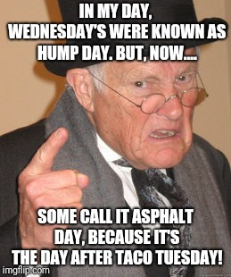 Hump asphalt day?  | IN MY DAY, WEDNESDAY'S WERE KNOWN AS HUMP DAY. BUT, NOW.... SOME CALL IT ASPHALT DAY, BECAUSE IT'S THE DAY AFTER TACO TUESDAY! | image tagged in memes,back in my day,taco tuesday,asphalt 8,hump day | made w/ Imgflip meme maker