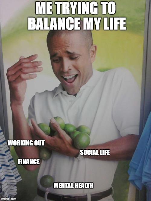 Why Can't I Hold All These Limes |  ME TRYING TO BALANCE MY LIFE; WORKING OUT; SOCIAL LIFE; FINANCE; MENTAL HEALTH | image tagged in memes,why can't i hold all these limes | made w/ Imgflip meme maker