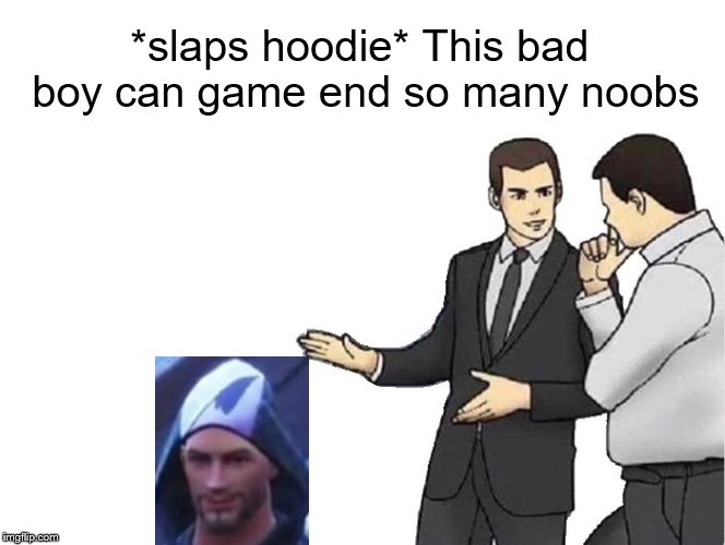Go game end the upvote button please! | *slaps hoodie* This bad boy can game end so many noobs | image tagged in memes,car salesman slaps hood,fortnite,game end | made w/ Imgflip meme maker
