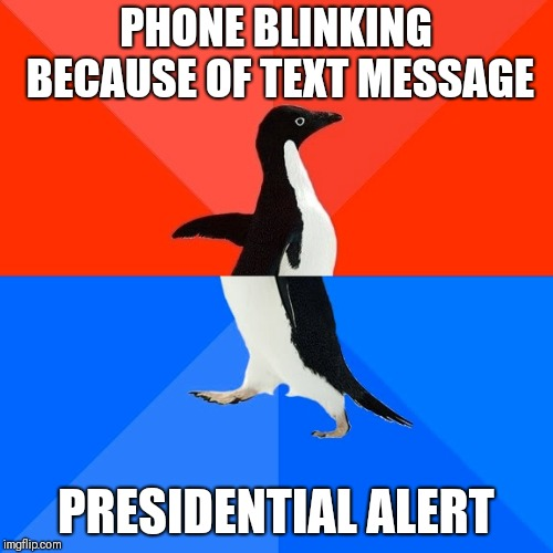 Socially Awesome Awkward Penguin | PHONE BLINKING BECAUSE OF TEXT MESSAGE PRESIDENTIAL ALERT | image tagged in memes,socially awesome awkward penguin,AdviceAnimals | made w/ Imgflip meme maker