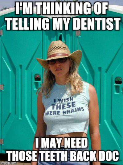 I'M THINKING OF TELLING MY DENTIST I MAY NEED THOSE TEETH BACK DOC | made w/ Imgflip meme maker