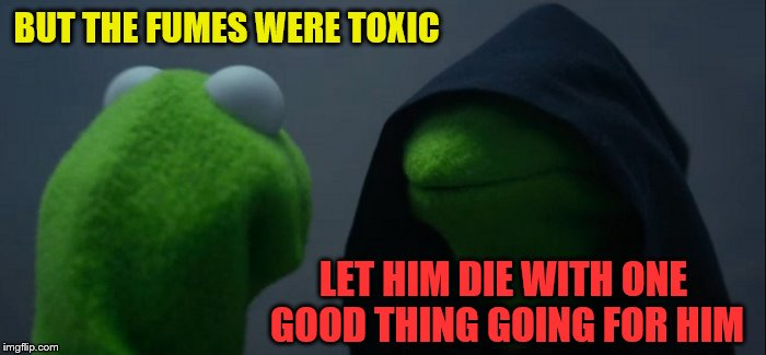 Evil Kermit Meme | BUT THE FUMES WERE TOXIC LET HIM DIE WITH ONE GOOD THING GOING FOR HIM | image tagged in memes,evil kermit | made w/ Imgflip meme maker