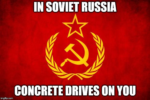 In Soviet Russia | IN SOVIET RUSSIA CONCRETE DRIVES ON YOU | image tagged in in soviet russia | made w/ Imgflip meme maker