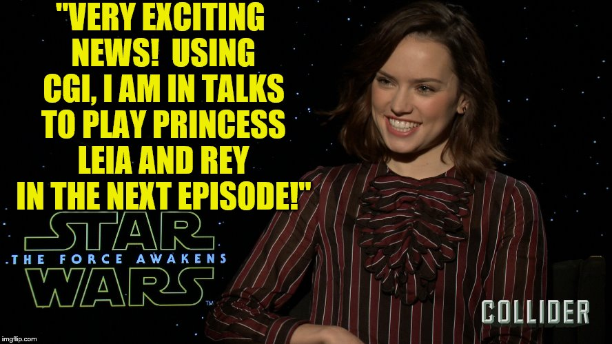 "Has JJ gone too far? | ""VERY EXCITING NEWS!  USING CGI, I AM IN TALKS TO PLAY PRINCESS LEIA AND REY IN THE NEXT EPISODE!"" 