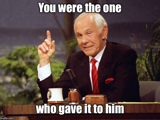 Johnny Carson | You were the one who gave it to him | image tagged in johnny carson | made w/ Imgflip meme maker