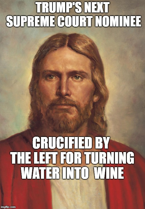 JesusSCt2 | TRUMP'S NEXT SUPREME COURT NOMINEE CRUCIFIED BY THE LEFT FOR TURNING WATER INTO  WINE | image tagged in jesussct2 | made w/ Imgflip meme maker