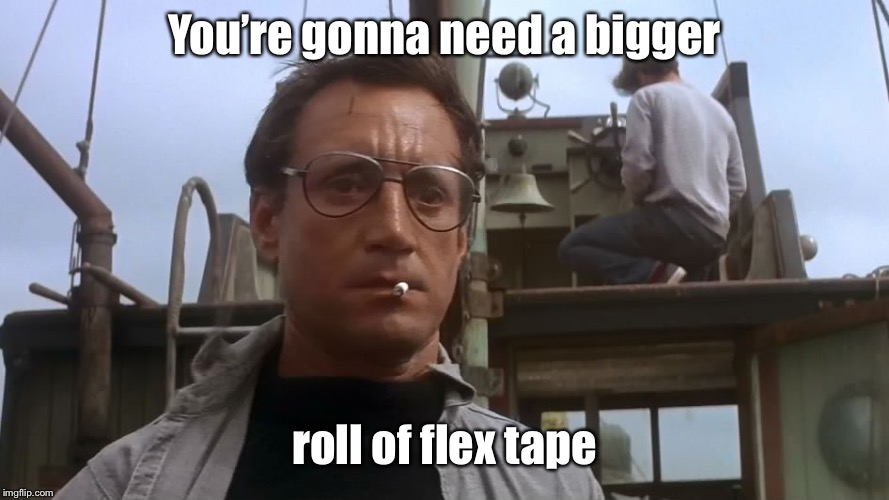 Going to need a bigger boat | You're gonna need a bigger roll of flex tape | image tagged in going to need a bigger boat | made w/ Imgflip meme maker