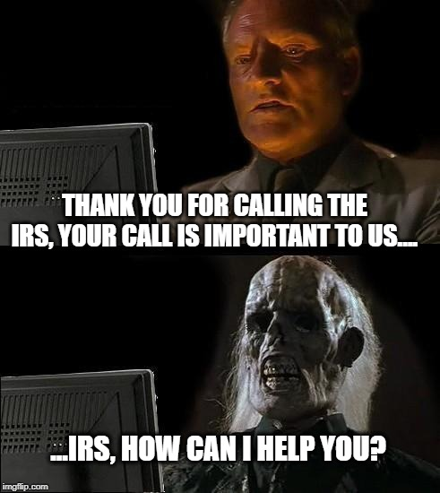 TAX TIME | THANK YOU FOR CALLING THE IRS, YOUR CALL IS IMPORTANT TO US…. ...IRS, HOW CAN I HELP YOU? | image tagged in memes,ill just wait here,taxes,still waiting | made w/ Imgflip meme maker