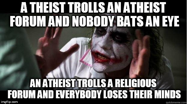 nobody bats an eye | A THEIST TROLLS AN ATHEIST FORUM AND NOBODY BATS AN EYE AN ATHEIST TROLLS A RELIGIOUS FORUM AND EVERYBODY LOSES THEIR MINDS | image tagged in nobody bats an eye,theist,theists,atheist,atheists,forum | made w/ Imgflip meme maker
