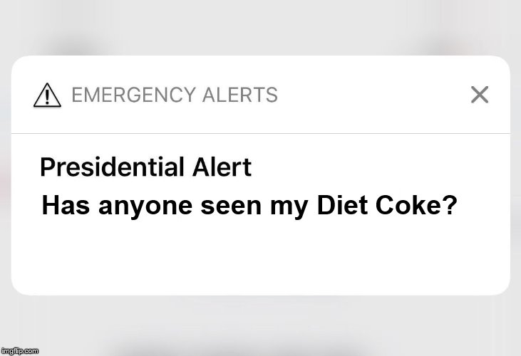 First trump presidential alert! |  Has anyone seen my Diet Coke? | image tagged in trump is a moron,donald trump the clown,presaidential alert,alert,fema,emergency | made w/ Imgflip meme maker