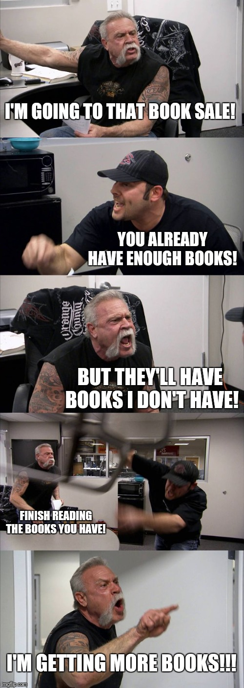 American Chopper Argument Meme | I'M GOING TO THAT BOOK SALE! YOU ALREADY HAVE ENOUGH BOOKS! BUT THEY'LL HAVE BOOKS I DON'T HAVE! FINISH READING THE BOOKS YOU HAVE! I'M GETT | image tagged in memes,american chopper argument | made w/ Imgflip meme maker