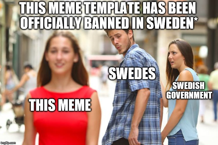 Meme Template banned - See article in comments | THIS MEME SWEDES SWEDISH GOVERNMENT THIS MEME TEMPLATE HAS BEEN OFFICIALLY BANNED IN SWEDEN* | image tagged in distracted boyfriend,sweden,banned,meme | made w/ Imgflip meme maker
