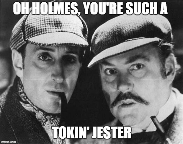 sherlock holmes | OH HOLMES, YOU'RE SUCH A TOKIN' JESTER | image tagged in sherlock holmes | made w/ Imgflip meme maker