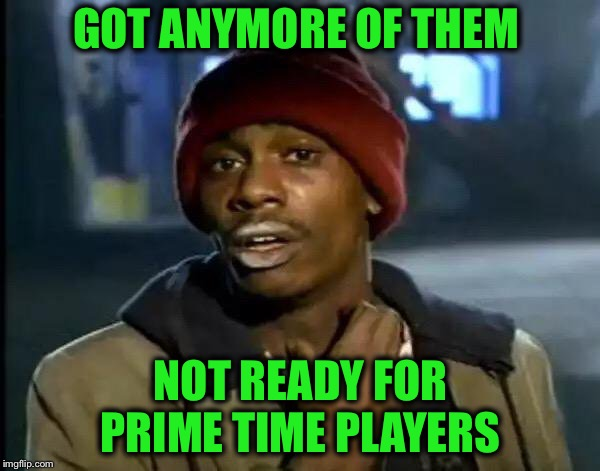 Y'all Got Any More Of That Meme | GOT ANYMORE OF THEM NOT READY FOR PRIME TIME PLAYERS | image tagged in memes,y'all got any more of that | made w/ Imgflip meme maker