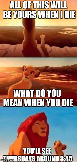 simba |  ALL OF THIS WILL BE YOURS WHEN I DIE; WHAT DO YOU MEAN WHEN YOU DIE; YOU'LL SEE THURSDAYS AROUND 3:45 | image tagged in simba | made w/ Imgflip meme maker