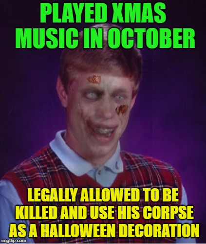 Merry Halloween | PLAYED XMAS MUSIC IN OCTOBER LEGALLY ALLOWED TO BE KILLED AND USE HIS CORPSE AS A HALLOWEEN DECORATION | image tagged in memes,zombie bad luck brian,xmas,happy halloween,funny | made w/ Imgflip meme maker
