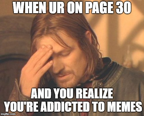 Frustrated Boromir | WHEN UR ON PAGE 30 AND YOU REALIZE YOU'RE ADDICTED TO MEMES | image tagged in memes,frustrated boromir | made w/ Imgflip meme maker